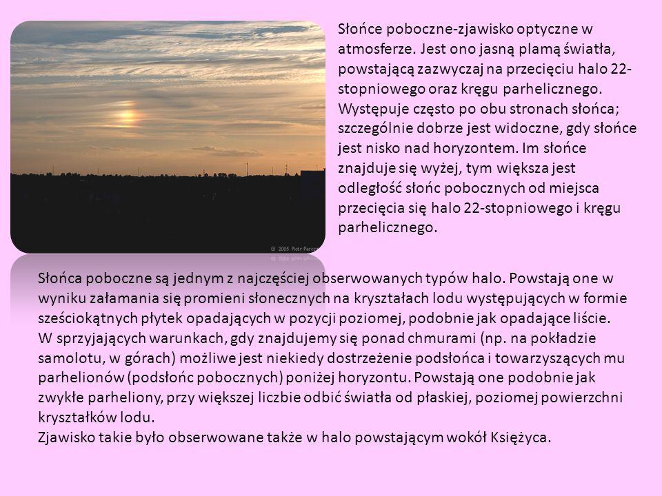 Słońce poboczne-zjawisko optyczne w atmosferze. Jest ono jasną plamą światła, powstającą zazwyczaj na przecięciu halo 22- stopniowego oraz kręgu parhe