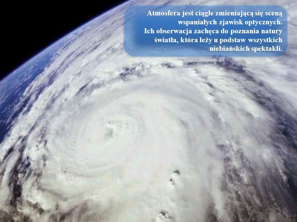 Atmosfera jest ciągle zmieniającą się sceną wspaniałych zjawisk optycznych. Ich obserwacja zachęca do poznania natury światła, która leży u podstaw ws