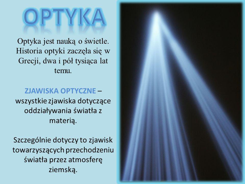 Optyka jest nauką o świetle. Historia optyki zaczęła się w Grecji, dwa i pół tysiąca lat temu. ZJAWISKA OPTYCZNE – wszystkie zjawiska dotyczące oddzia