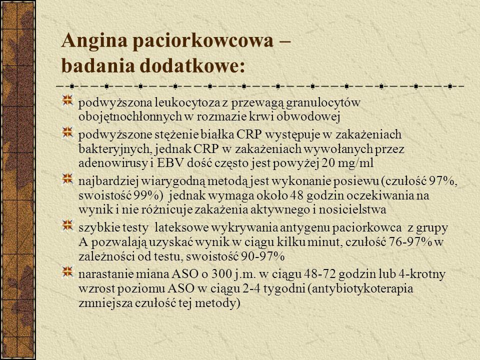 Angina paciorkowcowa – badania dodatkowe: podwyższona leukocytoza z przewagą granulocytów obojętnochłonnych w rozmazie krwi obwodowej podwyższone stężenie białka CRP występuje w zakażeniach bakteryjnych, jednak CRP w zakażeniach wywołanych przez adenowirusy i EBV dość często jest powyżej 20 mg/ml najbardziej wiarygodną metodą jest wykonanie posiewu (czułość 97%, swoistość 99%) jednak wymaga około 48 godzin oczekiwania na wynik i nie różnicuje zakażenia aktywnego i nosicielstwa szybkie testy lateksowe wykrywania antygenu paciorkowca z grupy A pozwalają uzyskać wynik w ciągu kilku minut, czułość 76-97% w zależności od testu, swoistość 90-97% narastanie miana ASO o 300 j.m.