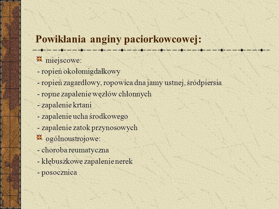 Powikłania anginy paciorkowcowej: miejscowe: - ropień okołomigdałkowy - ropień zagardłowy, ropowica dna jamy ustnej, śródpiersia - ropne zapalenie węzłów chłonnych - zapalenie krtani - zapalenie ucha środkowego - zapalenie zatok przynosowych ogólnoustrojowe: - choroba reumatyczna - kłębuszkowe zapalenie nerek - posocznica