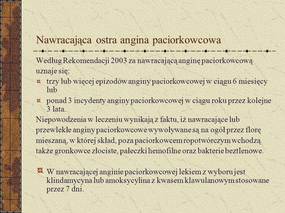 Nawracająca ostra angina paciorkowcowa Według Rekomendacji 2003 za nawracającą anginę paciorkowcową uznaje się: trzy lub więcej epizodów anginy paciorkowcowej w ciągu 6 miesięcy lub ponad 3 incydenty anginy paciorkowcowej w ciągu roku przez kolejne 3 lata.
