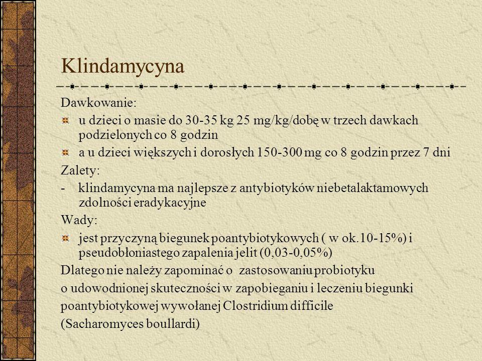Klindamycyna Dawkowanie: u dzieci o masie do 30-35 kg 25 mg/kg/dobę w trzech dawkach podzielonych co 8 godzin a u dzieci większych i dorosłych 150-300 mg co 8 godzin przez 7 dni Zalety: - klindamycyna ma najlepsze z antybiotyków niebetalaktamowych zdolności eradykacyjne Wady: jest przyczyną biegunek poantybiotykowych ( w ok.10-15%) i pseudobłoniastego zapalenia jelit (0,03-0,05%) Dlatego nie należy zapominać o zastosowaniu probiotyku o udowodnionej skuteczności w zapobieganiu i leczeniu biegunki poantybiotykowej wywołanej Clostridium difficile (Sacharomyces boullardi)