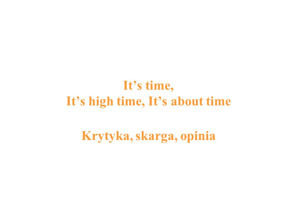 Its time, Its high time, Its about time Krytyka, skarga, opinia