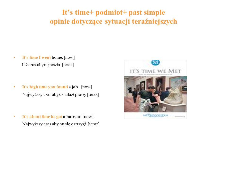Its time+ podmiot+ past simple opinie dotyczące sytuacji teraźniejszych It's time I went home. [now] Już czas abym poszła. [teraz] It's high time you