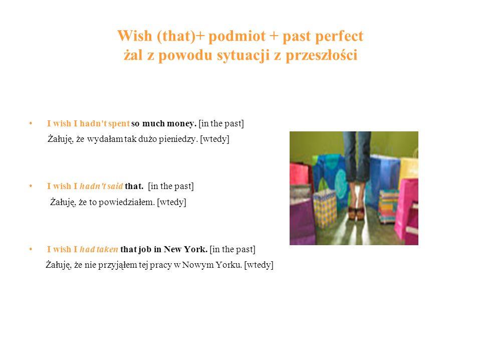 Wish (that)+ podmiot + past perfect żal z powodu sytuacji z przeszłości I wish I hadn t spent so much money.