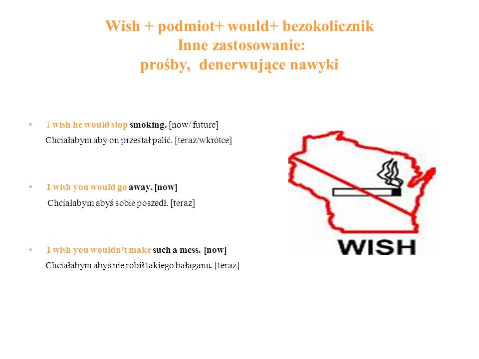 Wish + podmiot+ would+ bezokolicznik Inne zastosowanie: prośby, denerwujące nawyki I wish he would stop smoking. [now/ future] Chciałabym aby on przes