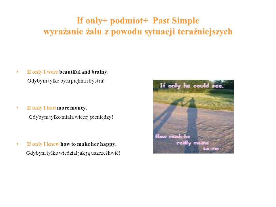 If only+ podmiot+ Past Simple wyrażanie żalu z powodu sytuacji teraźniejszych If only I were beautiful and brainy.