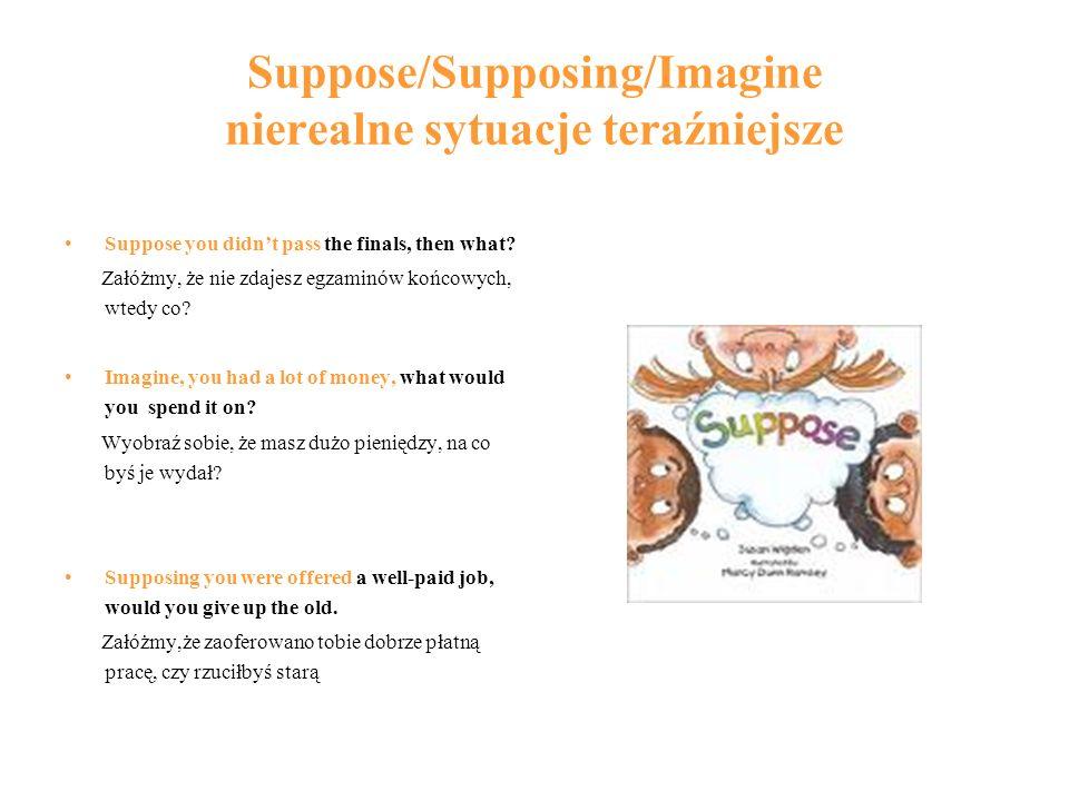 Suppose/Supposing/Imagine nierealne sytuacje teraźniejsze Suppose you didnt pass the finals, then what? Załóżmy, że nie zdajesz egzaminów końcowych, w