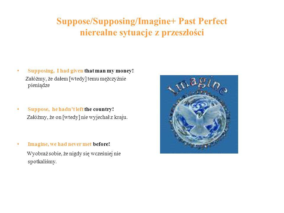 Suppose/Supposing/Imagine+ Past Perfect nierealne sytuacje z przeszłości Supposing, I had given that man my money.