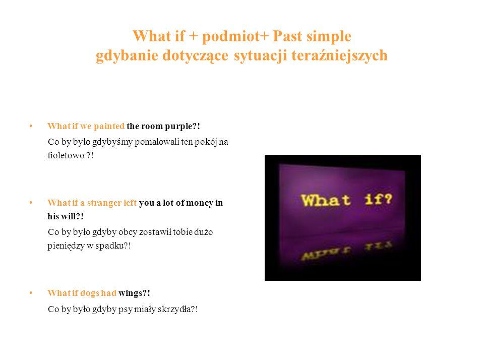 What if + podmiot+ Past simple gdybanie dotyczące sytuacji teraźniejszych What if we painted the room purple?! Co by było gdybyśmy pomalowali ten pokó