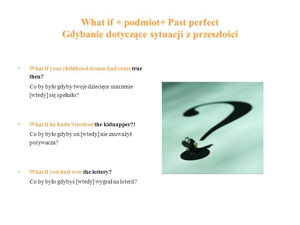 What if + podmiot+ Past perfect Gdybanie dotyczące sytuacji z przeszłości What if your childhood dream had come true then? Co by było gdyby twoje dzie