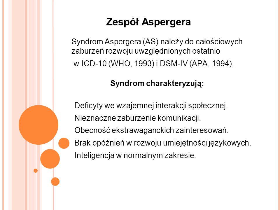 Zespół Aspergera Syndrom Aspergera (AS) należy do całościowych zaburzeń rozwoju uwzględnionych ostatnio w ICD-10 (WHO, 1993) i DSM-IV (APA, 1994).