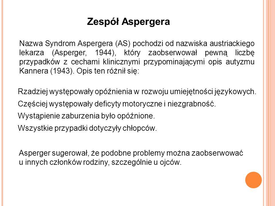 Zespół Aspergera Nazwa Syndrom Aspergera (AS) pochodzi od nazwiska austriackiego lekarza (Asperger, 1944), który zaobserwował pewną liczbę przypadków z cechami klinicznymi przypominającymi opis autyzmu Kannera (1943).