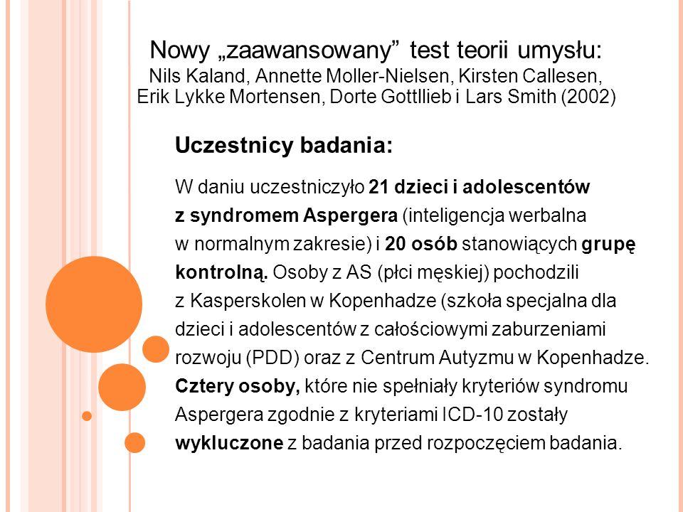 Nowy zaawansowany test teorii umysłu: Nils Kaland, Annette Moller-Nielsen, Kirsten Callesen, Erik Lykke Mortensen, Dorte Gottllieb i Lars Smith (2002) W daniu uczestniczyło 21 dzieci i adolescentów z syndromem Aspergera (inteligencja werbalna w normalnym zakresie) i 20 osób stanowiących grupę kontrolną.