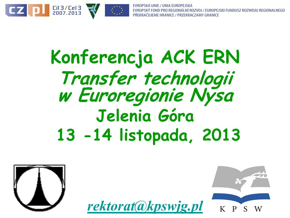 Konferencja ACK ERN Transfer technologii w Euroregionie Nysa Jelenia Góra 13 -14 listopada, 2013 rektorat@kpswjg.pl