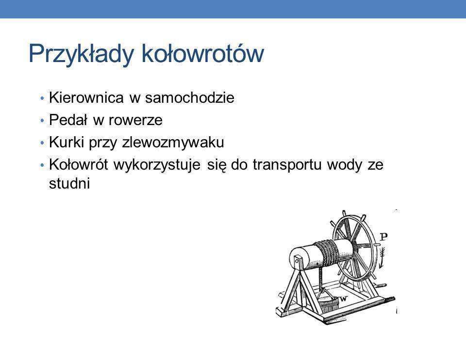 Przykłady kołowrotów Kierownica w samochodzie Pedał w rowerze Kurki przy zlewozmywaku Kołowrót wykorzystuje się do transportu wody ze studni