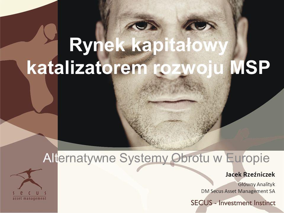 Rynek kapitałowy katalizatorem rozwoju MSP Alternatywne Systemy Obrotu w Europie Jacek Rzeźniczek Główny Analityk DM Secus Asset Management SA