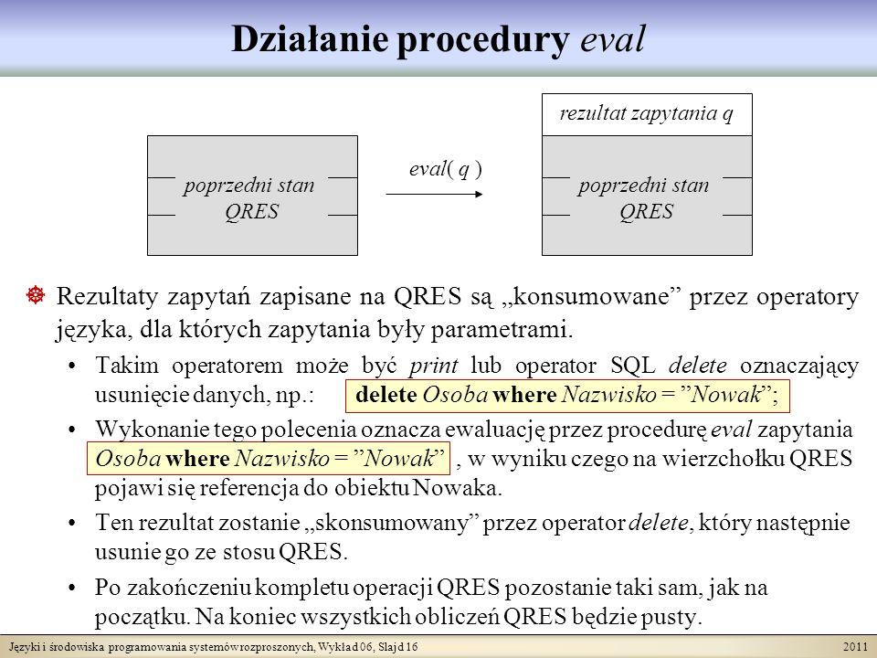 Języki i środowiska programowania systemów rozproszonych, Wykład 06, Slajd 16 2011 poprzedni stan QRES eval( q ) rezultat zapytania q poprzedni stan QRES Działanie procedury eval Rezultaty zapytań zapisane na QRES są konsumowane przez operatory języka, dla których zapytania były parametrami.