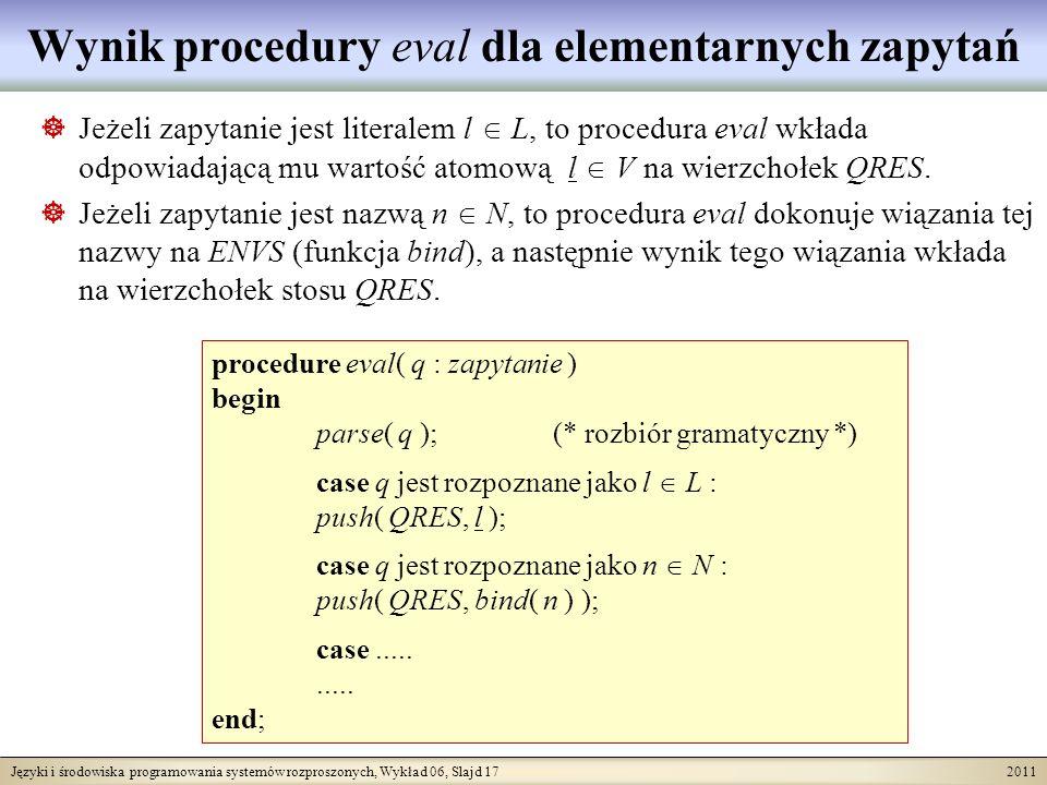 Języki i środowiska programowania systemów rozproszonych, Wykład 06, Slajd 17 2011 Wynik procedury eval dla elementarnych zapytań Jeżeli zapytanie jest literalem l L, to procedura eval wkłada odpowiadającą mu wartość atomową l V na wierzchołek QRES.