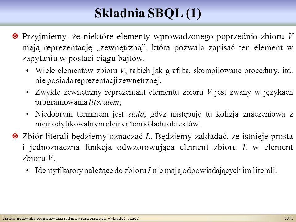 Języki i środowiska programowania systemów rozproszonych, Wykład 06, Slajd 3 2011 Składnia SBQL (2) Jedyną możliwością odwołania się do obiektów znajdujących się w składzie obiektów będzie użycie ich zewnętrznej nazwy należącej do zbioru N.