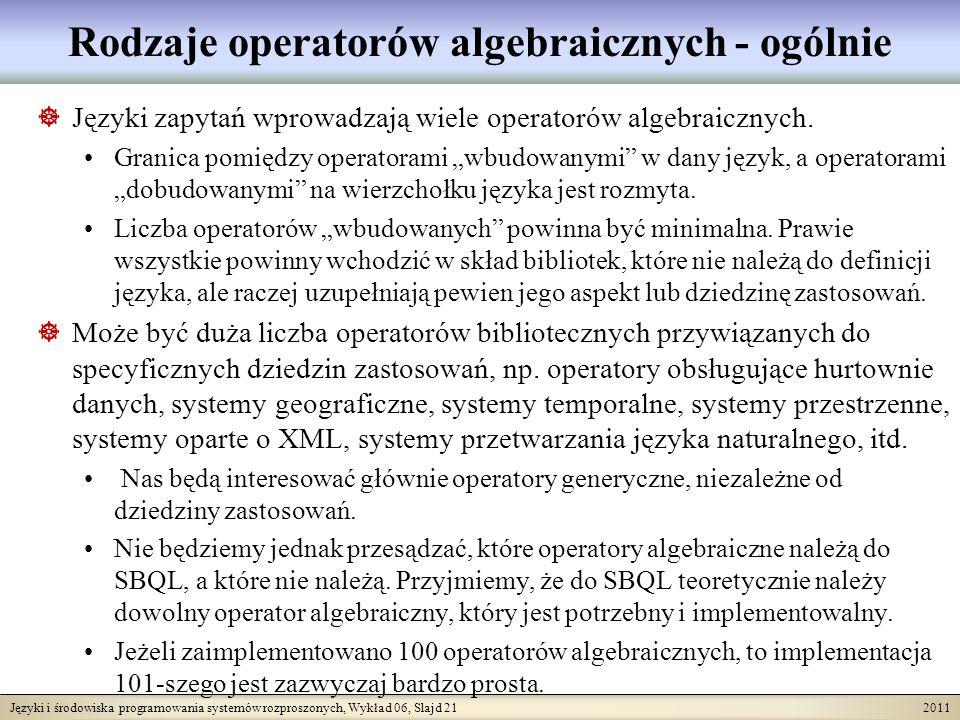 Języki i środowiska programowania systemów rozproszonych, Wykład 06, Slajd 21 2011 Rodzaje operatorów algebraicznych - ogólnie Języki zapytań wprowadzają wiele operatorów algebraicznych.