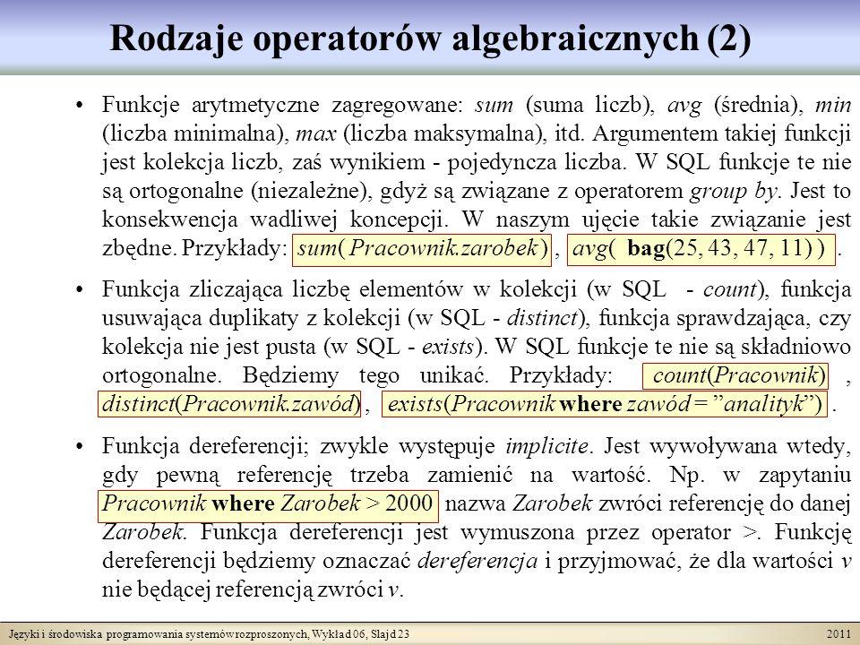 Języki i środowiska programowania systemów rozproszonych, Wykład 06, Slajd 23 2011 Rodzaje operatorów algebraicznych (2) Funkcje arytmetyczne zagregowane: sum (suma liczb), avg (średnia), min (liczba minimalna), max (liczba maksymalna), itd.