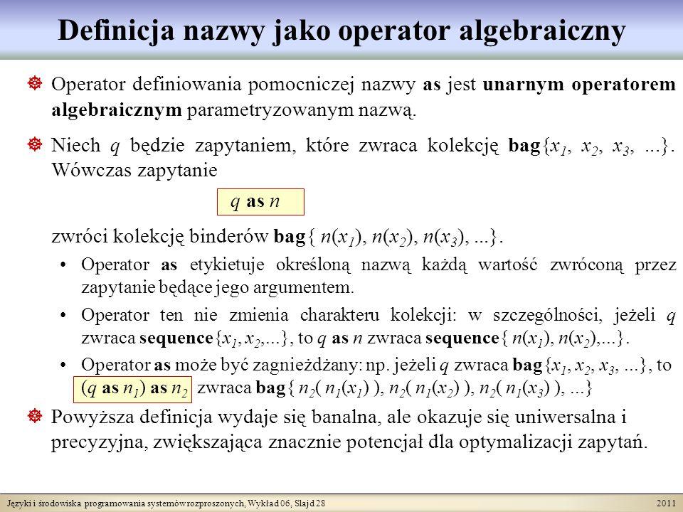 Języki i środowiska programowania systemów rozproszonych, Wykład 06, Slajd 28 2011 Definicja nazwy jako operator algebraiczny Operator definiowania pomocniczej nazwy as jest unarnym operatorem algebraicznym parametryzowanym nazwą.