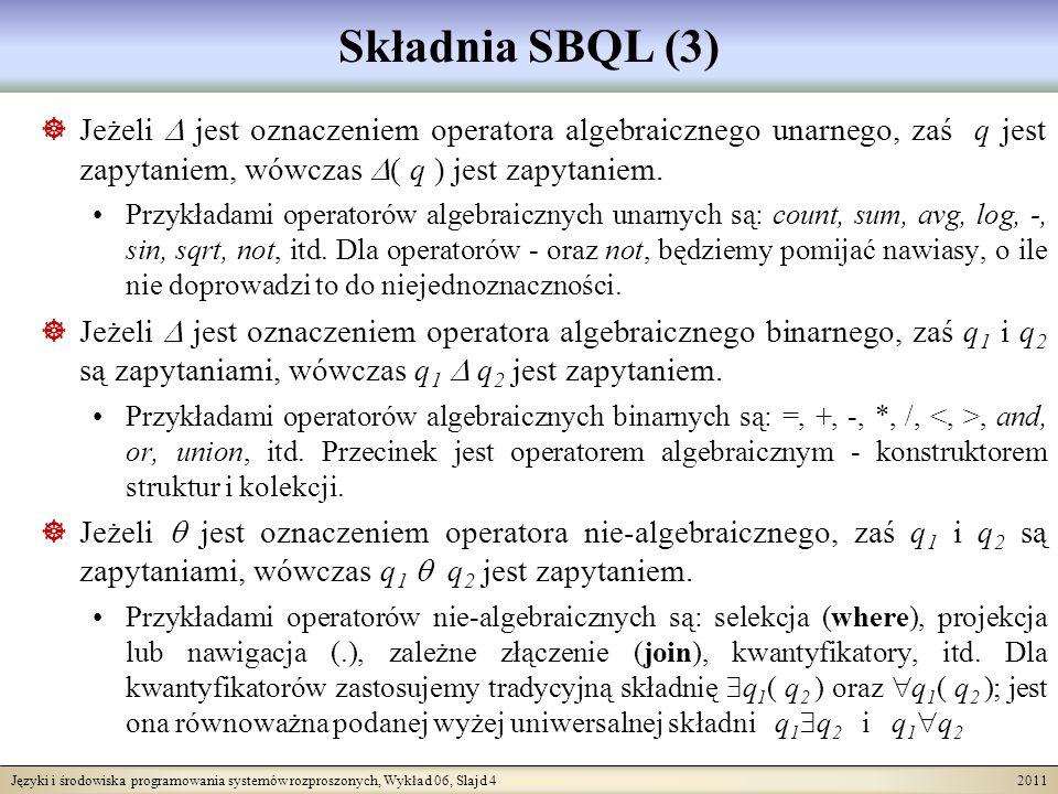 Języki i środowiska programowania systemów rozproszonych, Wykład 06, Slajd 4 2011 Składnia SBQL (3) Jeżeli jest oznaczeniem operatora algebraicznego unarnego, zaś q jest zapytaniem, wówczas ( q ) jest zapytaniem.