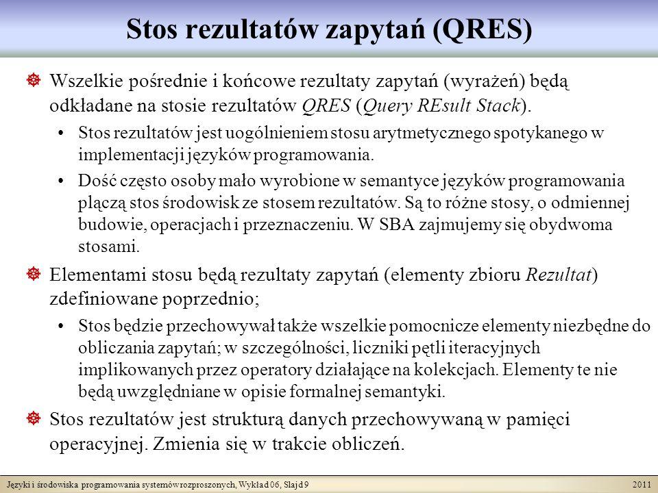 Języki i środowiska programowania systemów rozproszonych, Wykład 06, Slajd 9 2011 Stos rezultatów zapytań (QRES) Wszelkie pośrednie i końcowe rezultaty zapytań (wyrażeń) będą odkładane na stosie rezultatów QRES (Query REsult Stack).