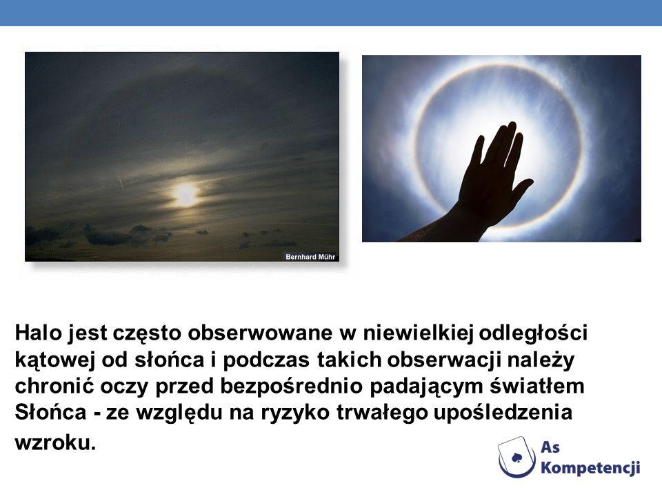 Halo jest często obserwowane w niewielkiej odległości kątowej od słońca i podczas takich obserwacji należy chronić oczy przed bezpośrednio padającym ś