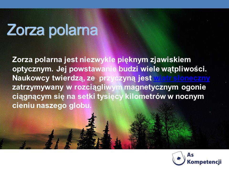 Zorza polarna Zorza polarna jest niezwykle pięknym zjawiskiem optycznym. Jej powstawanie budzi wiele wątpliwości. Naukowcy twierdzą, ze przyczyną jest