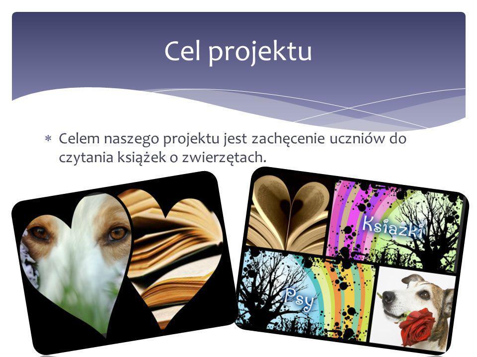 Celem naszego projektu jest zachęcenie uczniów do czytania książek o zwierzętach. Cel projektu