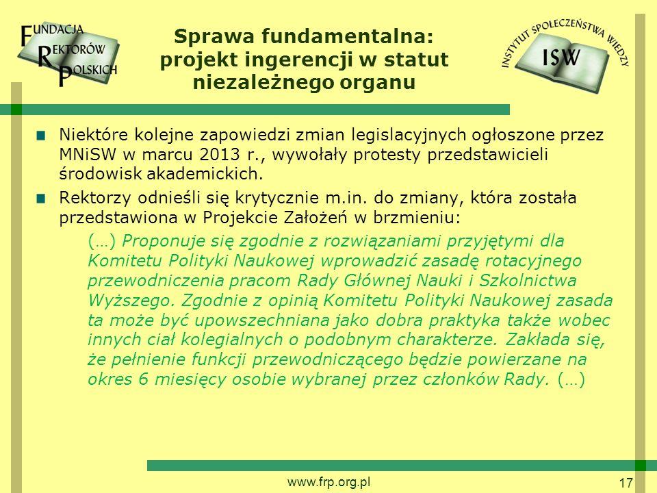 17 Sprawa fundamentalna: projekt ingerencji w statut niezależnego organu Niektóre kolejne zapowiedzi zmian legislacyjnych ogłoszone przez MNiSW w marcu 2013 r., wywołały protesty przedstawicieli środowisk akademickich.