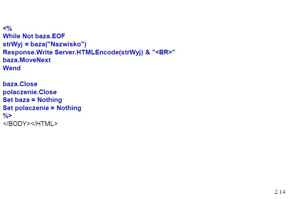 2.14 <% While Not baza.EOF strWyj = baza( Nazwisko ) Response.Write Server.HTMLEncode(strWyj) & baza.MoveNext Wend baza.Close polaczenie.Close Set baza = Nothing Set polaczenie = Nothing %>