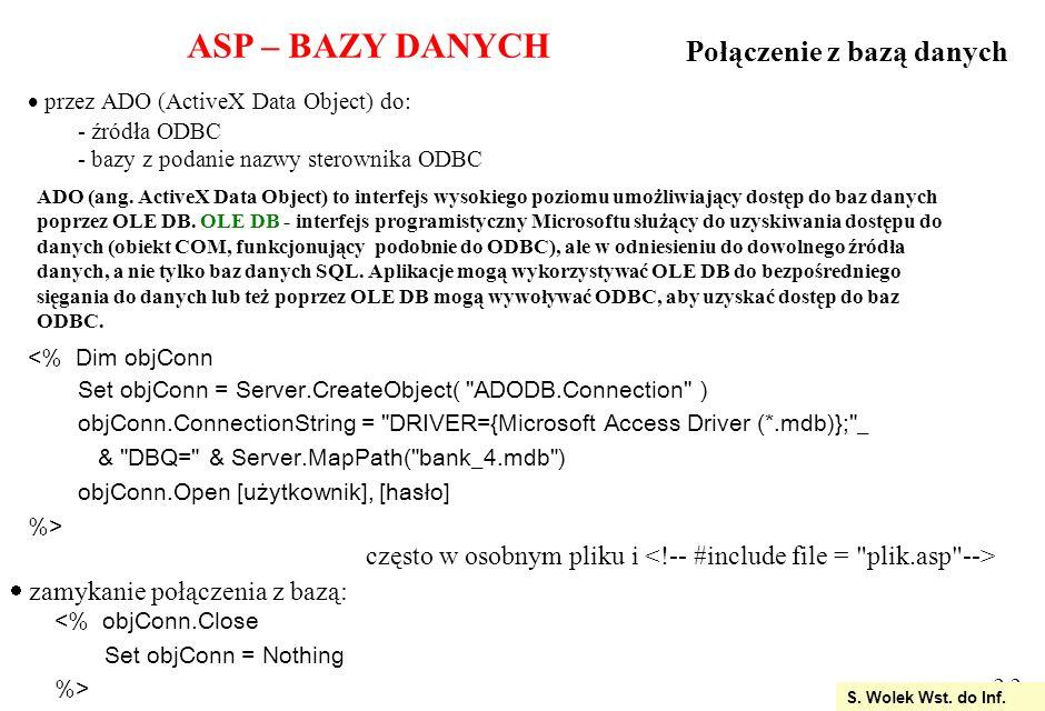2.13 <% DIM strWyj Response.Expires = 0 Dim polaczenie, baza, sql, openstr, strOutout Set polaczenie = Server.CreateObject( ADODB.Connection ) openstr = driver={Microsoft Access Driver (*.mdb)}; & dbq= & Server.MapPath( firma.mdb ) polaczenie.Open openstr sql = DELETE FROM Klienci WHERE Nazwisko= Bula ; set baza = polaczenie.Execute(sql) Wyświetlenie rezultatu usuniecia Set baza = polaczenie.Execute( SELECT * FROM Klienci ) %> Po usunieciu: Usuwanie rekordów