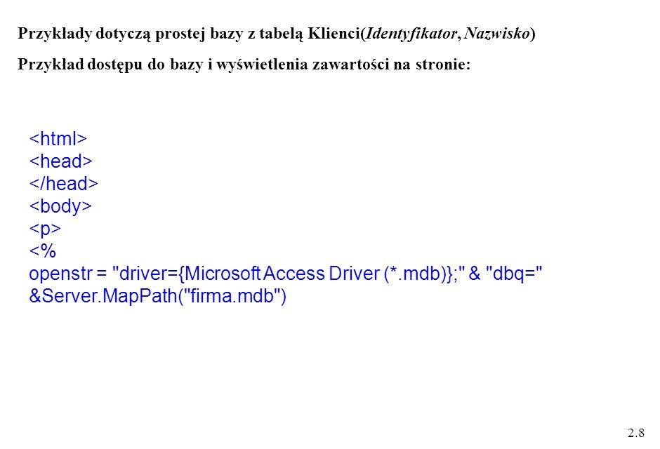 2.8 Przykłady dotyczą prostej bazy z tabelą Klienci(Identyfikator, Nazwisko) Przykład dostępu do bazy i wyświetlenia zawartości na stronie: <% openstr = driver={Microsoft Access Driver (*.mdb)}; & dbq= &Server.MapPath( firma.mdb )