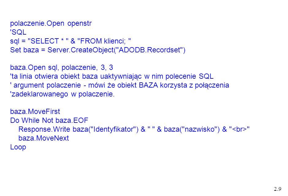 2.9 polaczenie.Open openstr SQL sql = SELECT * & FROM klienci; Set baza = Server.CreateObject( ADODB.Recordset ) baza.Open sql, polaczenie, 3, 3 ta linia otwiera obiekt baza uaktywniając w nim polecenie SQL argument polaczenie - mówi że obiekt BAZA korzysta z połączenia zadeklarowanego w polaczenie.