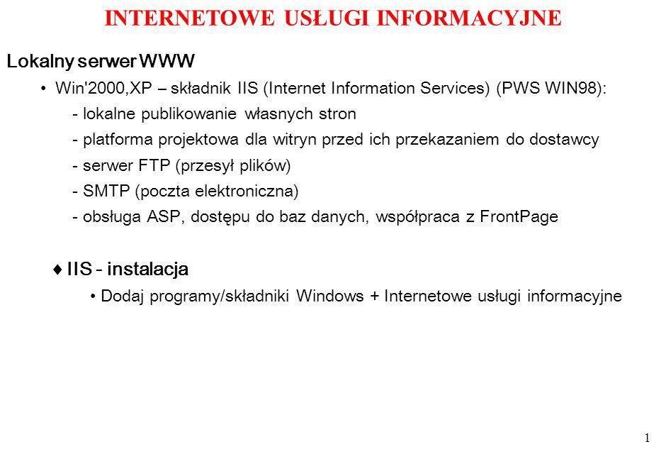 1 INTERNETOWE USŁUGI INFORMACYJNE IIS - instalacja Win 2000,XP – składnik IIS (Internet Information Services) (PWS WIN98): - lokalne publikowanie własnych stron - platforma projektowa dla witryn przed ich przekazaniem do dostawcy - serwer FTP (przesył plików) - SMTP (poczta elektroniczna) - obsługa ASP, dostępu do baz danych, współpraca z FrontPage Lokalny serwer WWW Dodaj programy/składniki Windows + Internetowe usługi informacyjne
