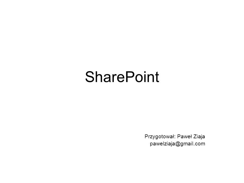 SharePoint Przygotował: Paweł Ziaja pawelziaja@gmail.com