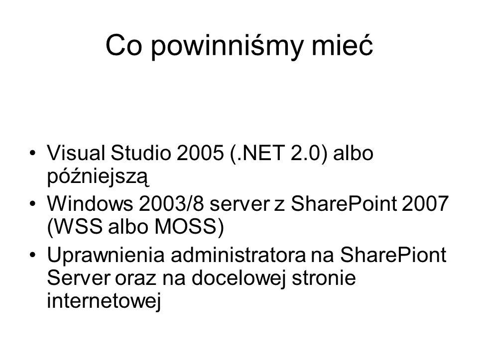 Co powinniśmy mieć Visual Studio 2005 (.NET 2.0) albo późniejszą Windows 2003/8 server z SharePoint 2007 (WSS albo MOSS) Uprawnienia administratora na