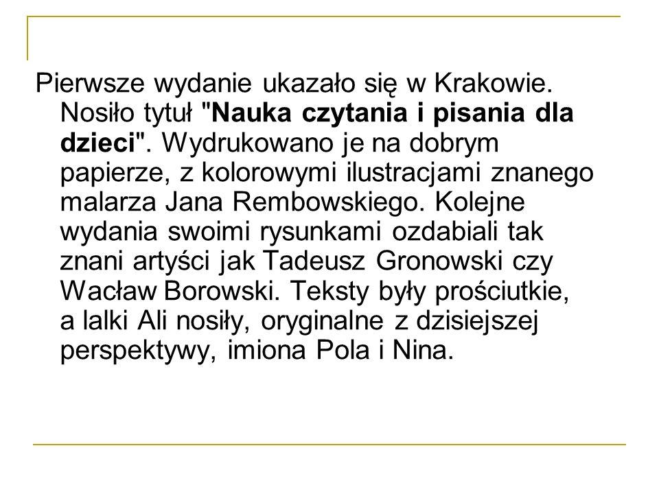 Pierwsze wydanie ukazało się w Krakowie.Nosiło tytuł Nauka czytania i pisania dla dzieci .