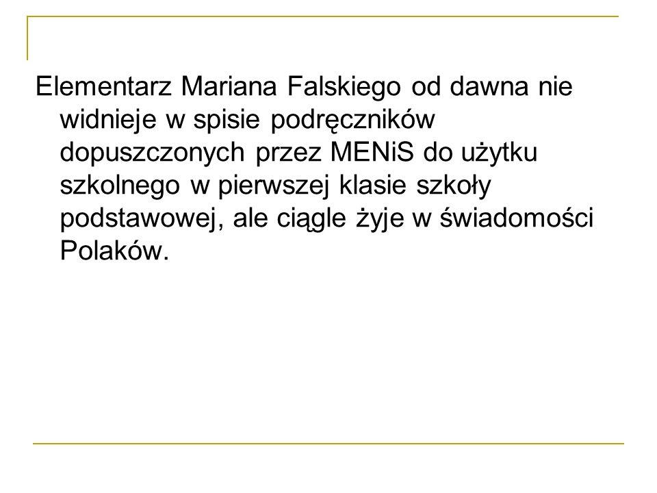 Elementarz Mariana Falskiego od dawna nie widnieje w spisie podręczników dopuszczonych przez MENiS do użytku szkolnego w pierwszej klasie szkoły podstawowej, ale ciągle żyje w świadomości Polaków.