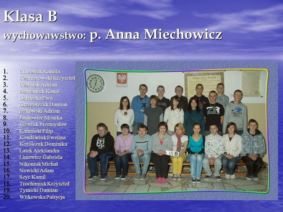 Klasa B wychowawstwo: p. Anna Miechowicz 1. Chwesiuk Kamila 2. Czemierowski Krzysztof 3. Czerniak Adrian 4. Demianiuk Kamil 5. Gardecka Ewa 6. Grzegor