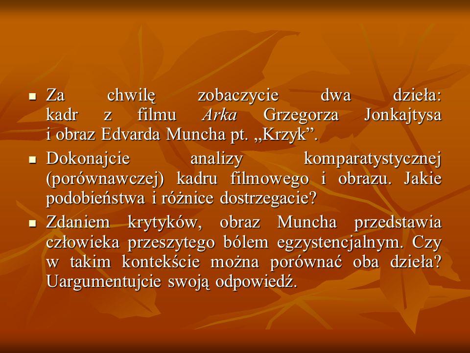 Za chwilę zobaczycie dwa dzieła: kadr z filmu Arka Grzegorza Jonkajtysa i obraz Edvarda Muncha pt. Krzyk. Za chwilę zobaczycie dwa dzieła: kadr z film