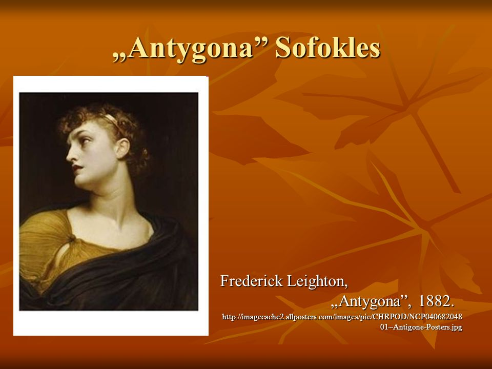 Antygona Sofokles Frederick Leighton, Antygona, 1882. http://imagecache2.allposters.com/images/pic/CHRPOD/NCP040682048 01~Antigone-Posters.jpg