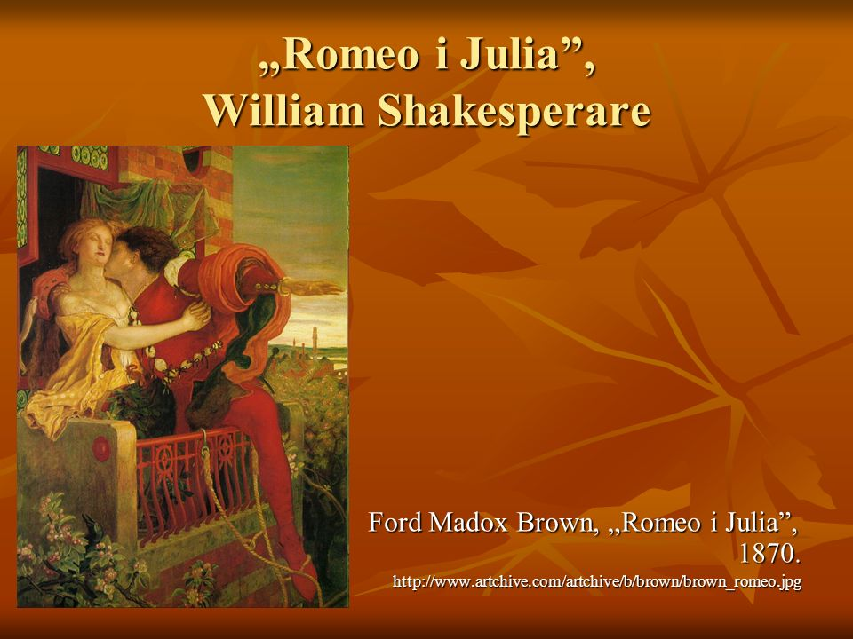Romeo i Julia, William Shakesperare Ford Madox Brown, Romeo i Julia, 1870. http://www.artchive.com/artchive/b/brown/brown_romeo.jpg