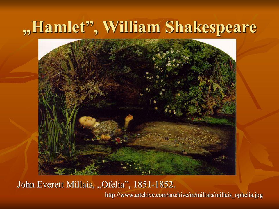 Hamlet, William Shakespeare John Everett Millais, Ofelia, 1851-1852. http://www.artchive.com/artchive/m/millais/millais_ophelia.jpg