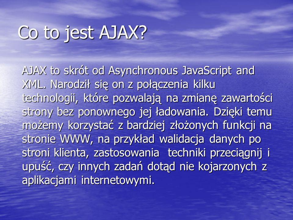 W skład AJAX wchodzą: obiekt komunikacyjny XMLHttpRequest, obiekt komunikacyjny XMLHttpRequest, XHTML, XHTML, Obiektowy model dokumentu (DOM) -- umożliwiający przetwarzanie stron XML, Obiektowy model dokumentu (DOM) -- umożliwiający przetwarzanie stron XML, technologie wykorzystywane po stronie serwera: PHP, ASP, MySQL, itp.