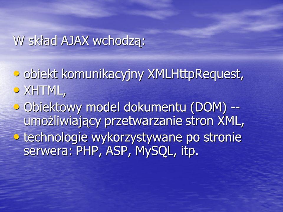 W skład AJAX wchodzą: obiekt komunikacyjny XMLHttpRequest, obiekt komunikacyjny XMLHttpRequest, XHTML, XHTML, Obiektowy model dokumentu (DOM) -- umożl